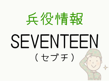 SEVENTEEN(セブチ)兵役情報